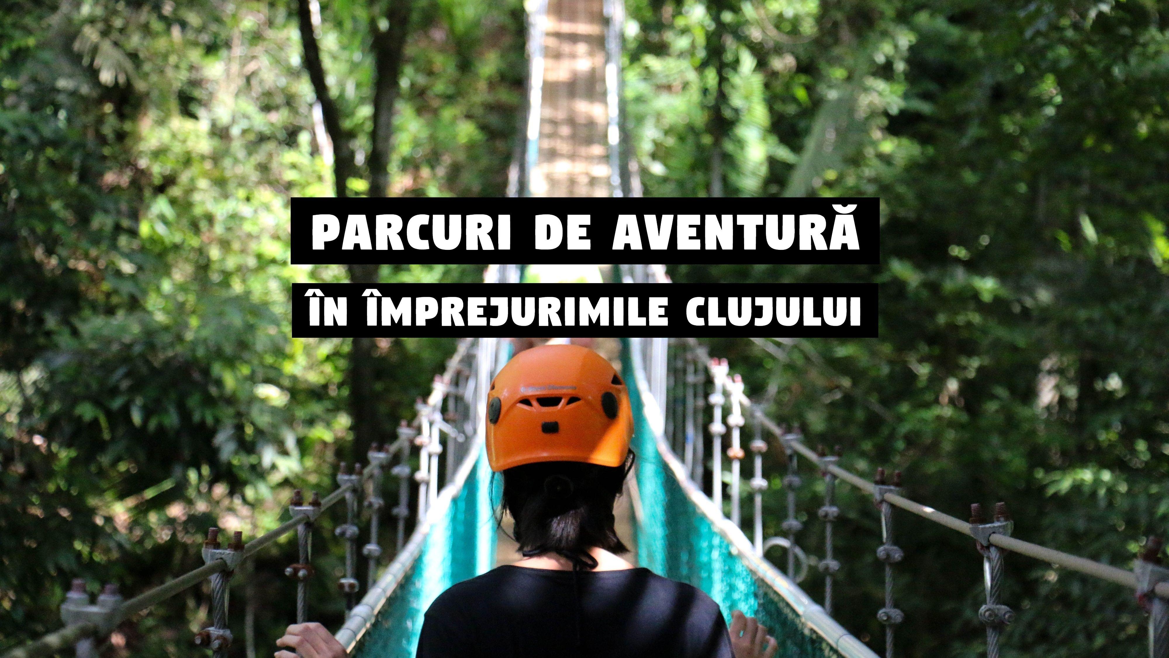 Parcuri de aventură din împrejurimile Clujului