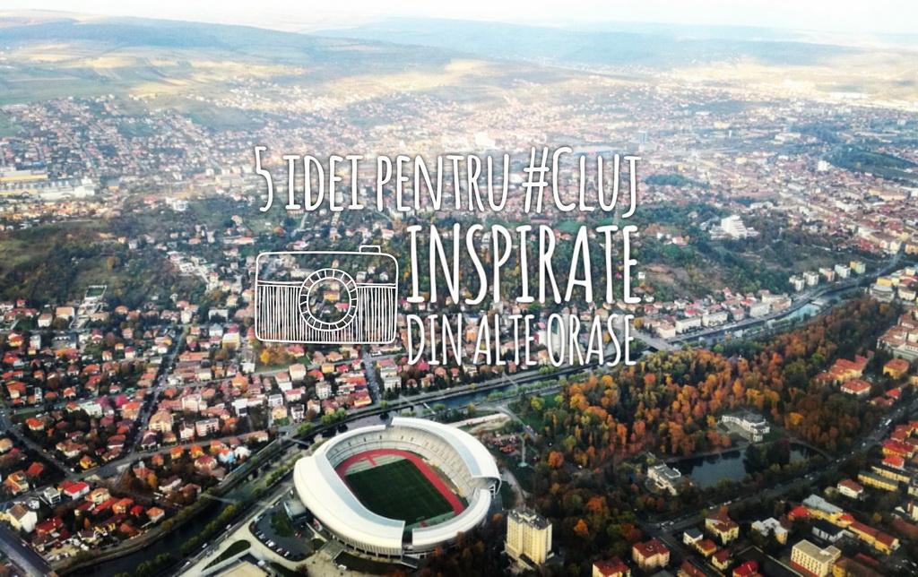 5 idei pentru Cluj, inspirate din alte oraşe