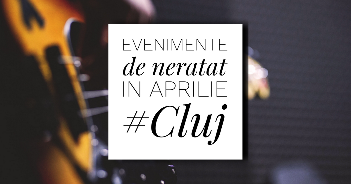 12 evenimente de neratat în aprilie la Cluj
