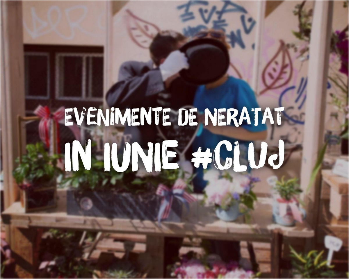 14 evenimente de neratat în iunie la Cluj