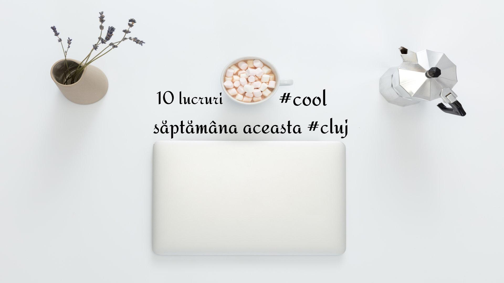 10 lucruri #cool care se întâmplă săptămâna aceasta în Cluj