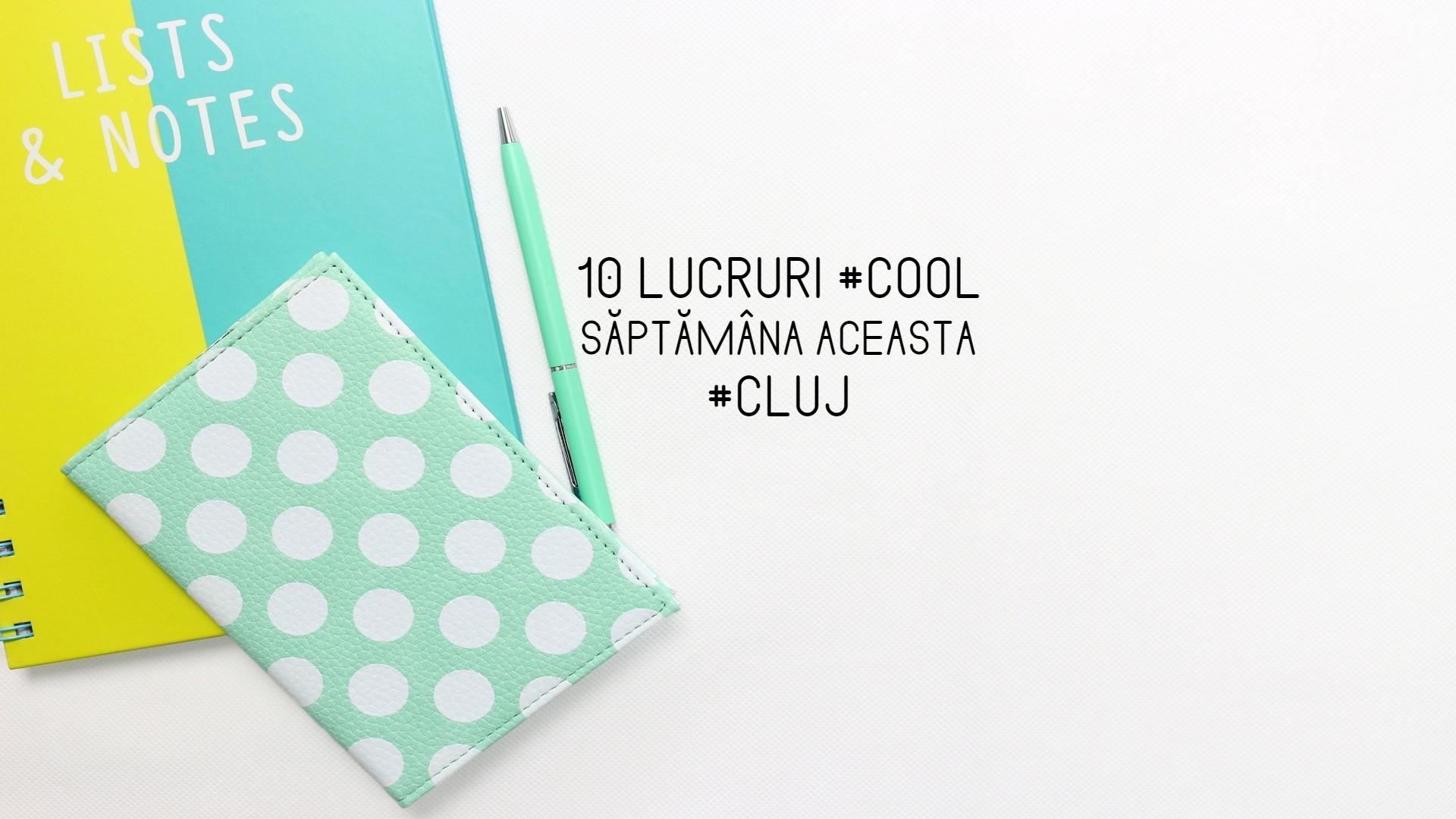 10 lucruri cool care se întâmplă săptămâna aceasta la Cluj