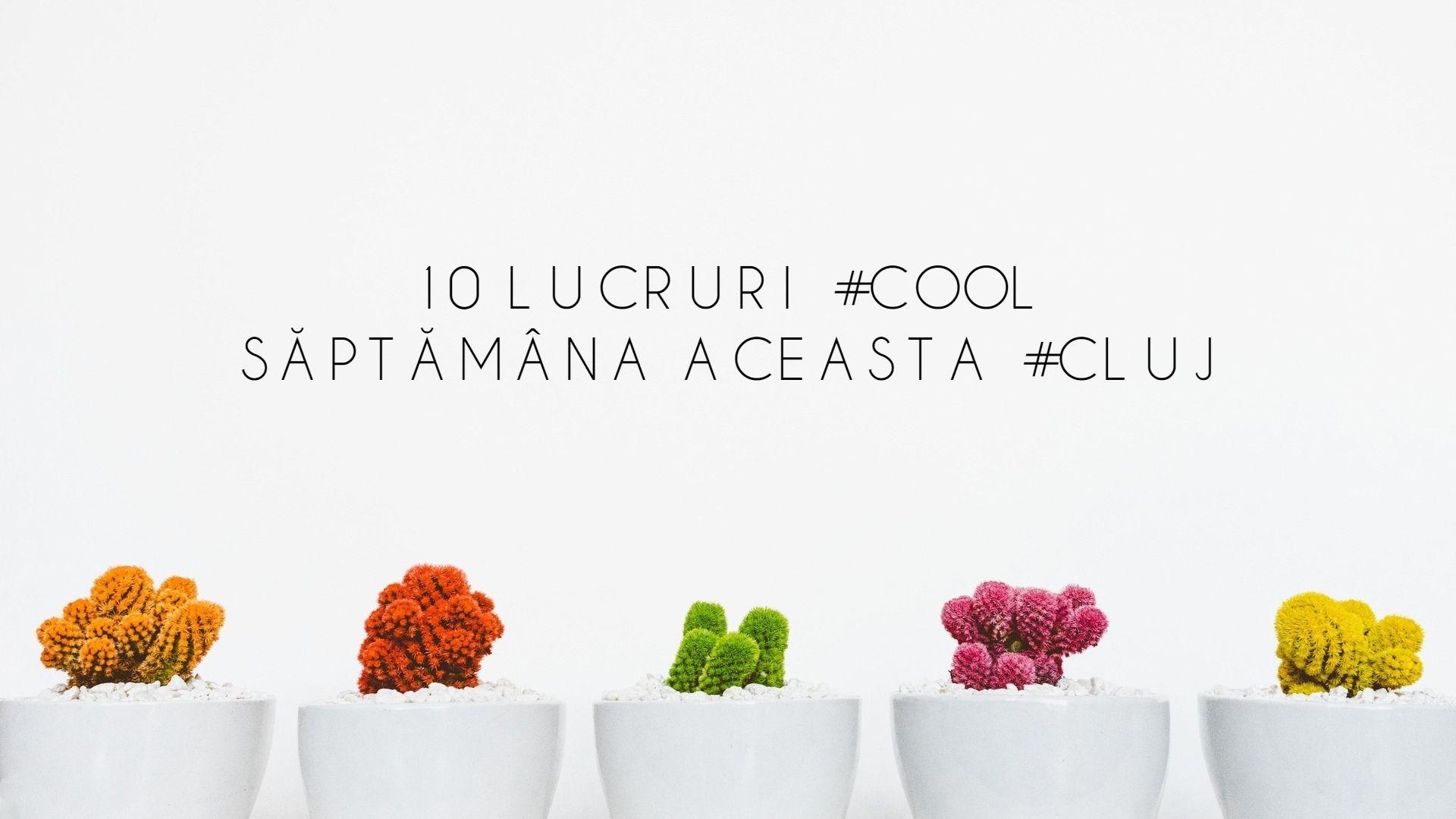 10 lucruri cool care se întâmplă săptămâna aceasta în Cluj
