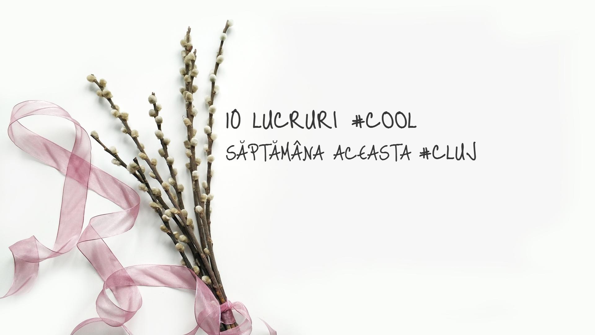 10 lucruri cool pe care le poți face săptămâna aceasta la Cluj