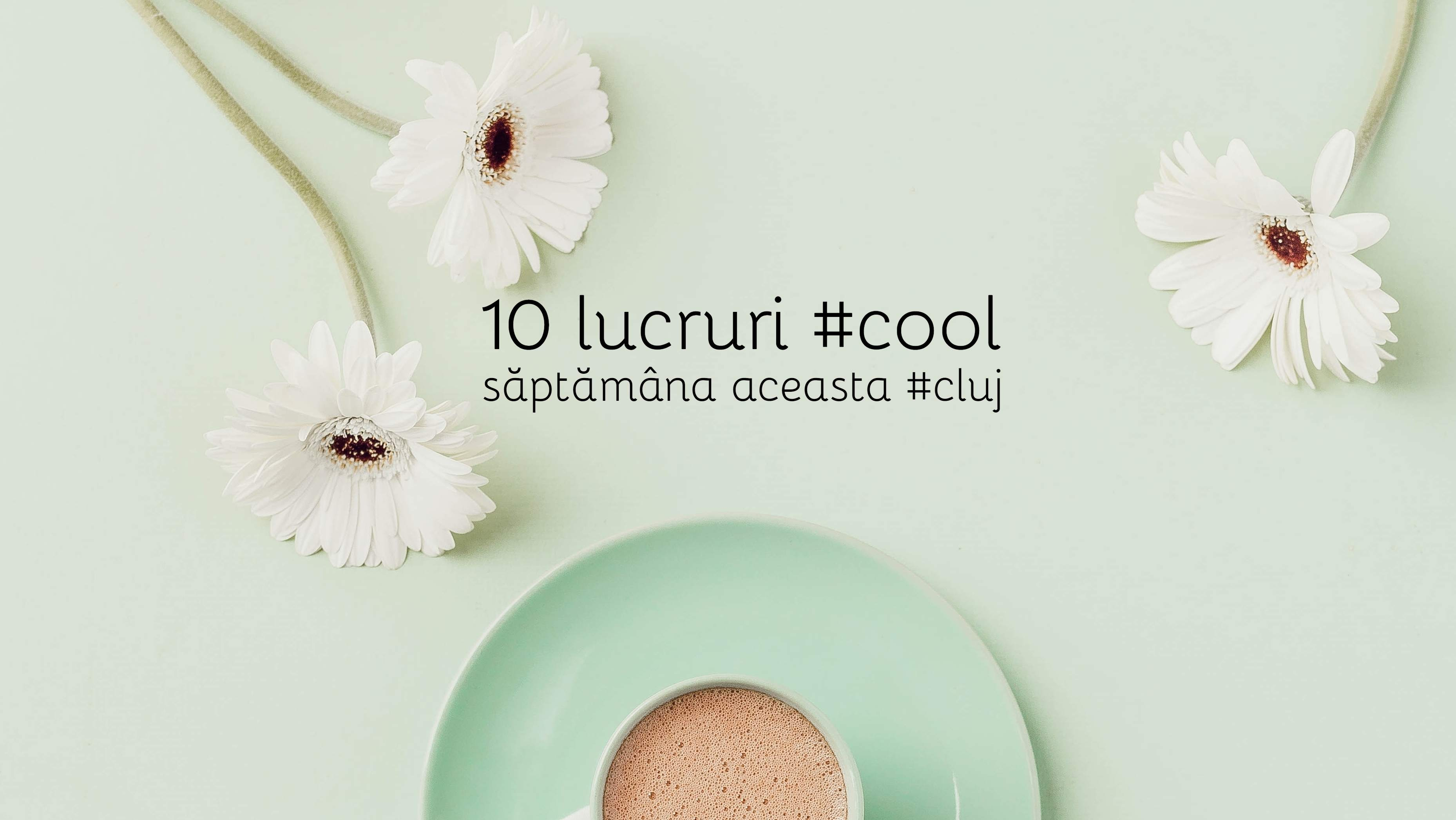 10 lucruri #cool pe care le poți face săptămâna aceasta la Cluj