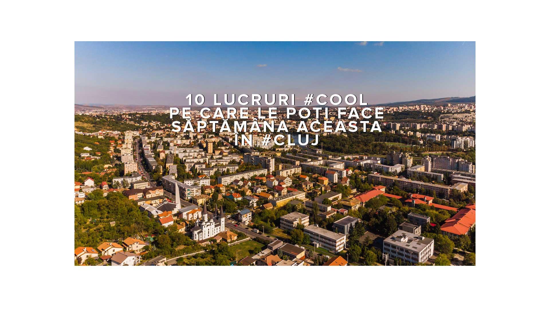 10 lucruri #cool pe care le poți face săptămâna aceasta în #Cluj
