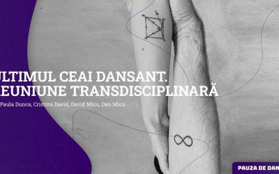 Ultimul ceai dansant. Reuniune transdisciplinară | Pauza de dans